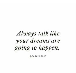 Dreams, Like, and Always: Always talk like  your dreams are  going to happen.  aSARAHPROUT