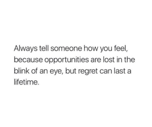 Regret, Lost, and Lifetime: Always tell someone how you feel,  because opportunities are lost in the  blink of an eye, but regret can last a  lifetime.