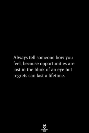 Opportunities: Always tell someone how you  feel, because opportunities are  lost in the blink of an eye but  regrets can last a lifetime.  RELATIONSHIP  ES