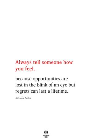 Lost, Lifetime, and How: Always tell someone how  you feel,  because opportunities are  lost in the blink of an eye but  regrets can last a lifetime  Unknown Author  RELATIONSHIP  ES