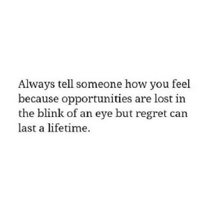 https://iglovequotes.net/: Always tell someone how you feel  because opportunities are lost in  the blink of an eye but regret can  last a lifetime. https://iglovequotes.net/