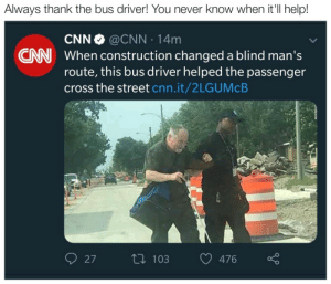 cnn.com, Cross, and Help: Always thank the bus driver! You never know when it'Il help!  CNN @CNN 14m  When construction changed a blind man's  route, this bus driver helped the passenger  cross the street cnn.it/2LGUMcB  CNN  27t 103476  n 103 476 Always thank the bus driver!