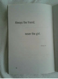 Girl, Never, and Friend: Always the friend,  never the girl.  -Kristy D