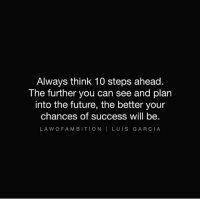 Love this message by @lawofambition: Always think 10 steps ahead.  The further you can see and plan  into the future, the better your  chances of success will be.  LA W O FAMBITION I LUIS GARCIA Love this message by @lawofambition