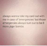 Dank, Wanna, and Jager Bomb: always wanna take my card out with  me in case of emergencies' but those  emergencies always turn out to be 8  more Jager bombs