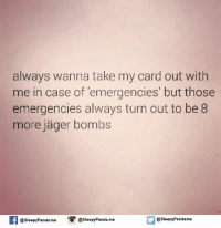Memes, Panda, and 🤖: always wanna take my card out with  me in case of emergencies' but those  emergencies always turn out to be 8  more Jager bombs  a slee  Panda. me  @Sleepy Pandame  @Sleepy Panda. me