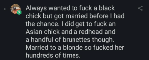 Asian, Dude, and Black: Always wanted to fuck a black  chick but got married before I had  the chance. I did get to fuck an  3  Asian chick and a redhead and  a handful of brunettes though.  Married to a blonde so fucked her  hundreds of times.  V This dude is living the dream