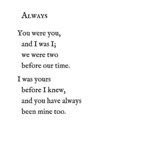 Time, Been, and Net: ALWAYS  You were you,  and I was I;  we were two  before our time.  I was yours  before I knew,  and you have always  been mine too https://iglovequotes.net/