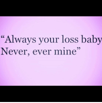 "💯💯💯: ""Always your loss baby  Never, ever mine"" 💯💯💯"