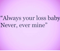 "I promise u neva mine your loss big ass dummy: ""Always your loss baby  Never, ever mine"" I promise u neva mine your loss big ass dummy"