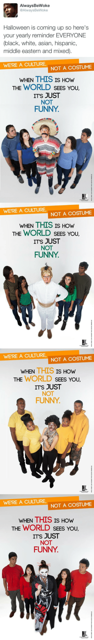 Asian, Fake, and Funny: AlwaysBeWoke  @AlwaysBeWoke  Halloween is coming up so here's  your yearly reminder EVERYONE  (black, white, asian, hispanic,  middle eastern and mixed)   WE'RE A CULTURE  NOT A COSTUME  WHEN THIS IS HOW  THE WORLD SEES YoU.  ITS JUST  NOT  FUNNY   WE'RE A CULTURE  NOT A COSTUME  WHEN THIS IS HOW  THE WORLD SEES YoU.  ITS JUST  NOT  FUNNY   WE'RE A CULTURE,  NOT A COSTUME  WHEN THIS IS  HOW  THE WORLD SEEs You,  ITS JUST  NOT  FUNNY   WE'RE A CULTURE  NOT A COSTUME  WHEN THIS IS HOw  THE WORLD SEES You,  ITS JUST  NOT  FUNNY feministingforchange:  secluded-thunderstorm:  anti-capitalistlesbianwitch:  jewishzevran:  gaylienz:  alwaysbewoke:  alwaysbewoke: #NoRacistCostumes2k15   #NoRacistCostumes2k16  adding this pic because tbh Natives have a FUCK TON of racist costumes made after them. Shit like Indian Princess and headdresses and Reservation Queen. People continue to think its okay to dress up like us with their shitty fake feathers and 'war paint'. Its not.   ^People seem to forget this one  This shouldn't have to be said every year, but here we are again. C'mon, people.  #NORACISTCOSTUMES2K16  #NoRacistCostumes2K17