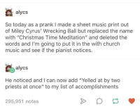 "a true chaotic neutral: alycs  So today as a prank I made a sheet music print out  of Miley Cyrus' Wrecking Ball but replaced the name  with ""Christmas Time Meditation"" and deleted the  words and I'm going to put it in the with church  music and see if the pianist notices  alycs  He noticed and I can now add ""Yelled at by two  priests at once"" to my list of accomplishments  295,951 notes a true chaotic neutral"