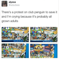 Memes, 🤖, and Club Penguin: alyssa  @adudsss  There's a protest on club penguin to save it  and I'm crying because it's probably all  grown adults  stay with us show  hear our voice  Mpport  please dont delete  please don't delete  CLUB  hear our voice I feel so trapped right now. I need someone to talk to but I feel alone. I'm just gonna go sleep so not many memes today guys