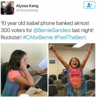 Bernie Sanders, Black Lives Matter, and Google: Alyssa Kang  @lalyssakang  10 year old Isabel phone banked almost  300 voters for  @Bernie Sanders  last night!  Rockstar!  #CAfor Bernie If she can do it then so can you! Go to google and type in 'Phonebank For Bernie' to get started ––––––––––––––––––––––––––– 👍🏻 Turn On Post Notifications! 📝 Register To Vote 📢 Raise Awareness For Our Revolution 💰 Donate to Bernie ––––––––––––––––––––––––––– FeelTheBern BernieSanders Bernie2016 Hillary2016 Obama HillaryClinton President BernieSanders2016 election2016 trump2016 Vegan GoVegan BlackLivesMatter SanDiego Vote California Cali BernieOrBUST CaPrimary WhichHillary NeverHillary HillaryForPrison Losangeles DropOutHillary Fresno Sacramento oakland sanfrancisco Visalia –––––––––––––––––––––––––––