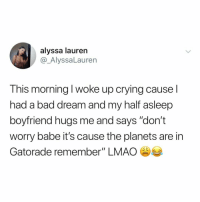 "Bad, Crying, and Gatorade: alyssa lauren  @_AlyssaLauren  This morning I woke up crying cause l  had a bad dream and my half asleep  boyfriend hugs me and says ""don't  worry babe it's cause the planets are in  Gatorade remember"" LMAO hasn't Mercury been in gatorade for the past 4 years??"