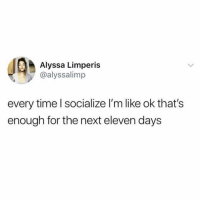 Time, Girl Memes, and Sixteen: Alyssa Limperis  @alyssalimp  every time l socialize I'm like ok that's  enough for the next eleven days Eleven? SIXTEEN!!