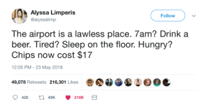 whitepeopletwitter:The airport is a lawless place: Alyssa Limperis  @alyssalimp  Follow  The airport is a lawless place. 7am? Drink a  beer. Tired? Sleep on the floor. Hungry?  Chips now cost $17  12:05 PM - 23 May 2018  49,078 Retweets 216,301 Likes  428  49K  216K whitepeopletwitter:The airport is a lawless place