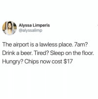 Damn now I'd rather catch feelings than flights😳😅 Via @disco_infern0: Alyssa Limperis  @alyssalimp  The airport is a lawless place. 7am?  Drink a beer. Tired? Sleep on the floor.  Hungry? Chips now cost $17 Damn now I'd rather catch feelings than flights😳😅 Via @disco_infern0