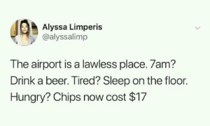 emthewhim:  whitepeopletwitter:  Airport is a lawless place  Truth : Alyssa Limperis  @alyssalimp  The airport is a lawless place. 7am?  Drink a beer. Tired? Sleep on the floor.  Hungry? Chips now cost $17 emthewhim:  whitepeopletwitter:  Airport is a lawless place  Truth