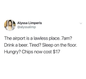 Beer, Hungry, and International: Alyssa Limperis  @alyssalimp  The airport is a lawless place. 7am?  Drink a beer. Tired? Sleep on the floor.  Hungry? Chips now cost $17 The international lounge doesn't ask questions.