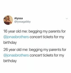 Birthday, Dank, and Parents: Alyssa  @lyssagabby  16 year old me: begging my parents for  @jonasbrothers concert tickets for my  birthday  26 year old me: begging my parents for  @jonasbrothers concert tickets for my  birthday Please please please.