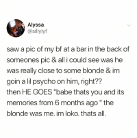 """Funny, Saw, and Psycho: Alyssa  @Sillylyf  saw a pic of my bf at a bar in the back cf  someones pic & all i could see was he  was really close to some blonde & im  goin a lil psycho on him, right??  then HE GOES """"babe thats you and its  memories from 6 months ago"""" the  blonde was me. im loko.thats all 🚨 WARNING 🚨 DO NOT 🙅🏾♂️ follow @DONUT if you're easily offended 😂🔥"""