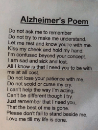 Confused, Memes, and Alzheimer's: Alzheimer's Poem  Do not ask me to remember  Do not try to make me understand.  Let me rest and know you're with me  Kiss my cheek and hold my hand.  I'm confused beyond your concept.  am sad and sick and lost.  All I know is that l need you to be with  me at all cost.  Do not lose your patience with me.  Do not scold or curse my cry  can't help the way I'm acting,  Can't be different though I try  Just remember that I need you,  That the best of me is gone.  Please don't fail to stand beside me  Love me till my life is done. (Y)