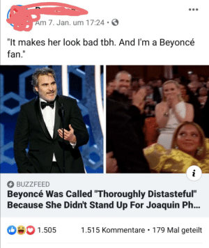 """Are they for real??: Am 7. Jan. um 17:24 • O  """"It makes her look bad tbh. And I'm a Beyoncé  fan.""""  O BUZZFEED  Beyoncé Was Called """"Thoroughly Distasteful""""  Because She Didn't Stand Up For Joaquin Ph...  SO 1.505  1.515 Kommentare • 179 Mal geteilt Are they for real??"""
