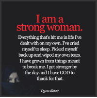 God, Life, and Memes: am a  strong woman.  Everything that's hit me in life I've  dealt with on my own. I've cried  myself to sleep. Picked myself  back up and wiped my own tears.  I have grown from things meant  to break me I get stronger by  the day and I have GOD to  thank for that.  Quotes Door <3