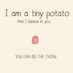 Tumblr, Blog, and Http: am a tiny potato  And I believe in you  YOU CAN DO THE THING srsfunny:Oh, Thanks Tiny Potato