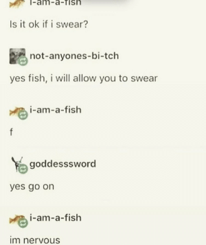 .: -am-a-Tish  Is it ok if i swear?  not-anyones-bi-tch  yes fish, i will allow you to swear  i-am-a-fish  f  goddesssword  yes go on  i-am-a-fish  im nervous .