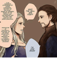 Memes, Soon..., and Queen: AM  DAENERYS  STORM BORN OF  HOUSE  TARGARYEN,  THE FIRST OF  HER NAME  QUEEN OF MEEREEN,  QUEEN OF THE  ANDALS AND  THE RHOONAR AND  THE FIRST MEN,  LOPD OF THE  SEVEN KINGDOMS,  PROTECTOR  THE REALM,  KHALEESI OF  THE GREAT  GRASS SEA,  MHYSA  BREAKER OF  CHAINS  THE BURNT,  MOTHER OF  DRAGONS  WHO  THE HELL  ARE  you?!  JON  SNOW 😍😍😍 soon...