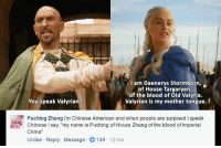"""Zhang: am Daenerys Stormborn,  of House Targaryen,  of the blood of old Valyria.  You speak Valyrian?  Valyrian is my mother tongue.  Puching Zhang I'm Chinese American and when people are surpised speak  Chinese l say, """"my name is Puching of House Zhang of the blood of lmperial  China  Unlike Reply Message O 139  12 hrs"""