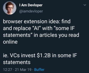 "Word, Idea, and Invest: Am Devloper  @iamdevloper  browser extension idea: find  and replace ""Al"" with ""some IF  statements"" in articles you read  online  ie. VCs invest $1.2B in some IF  statements  12:27 21 Mar 19 Buffer *an interesting title that has the word AI*"