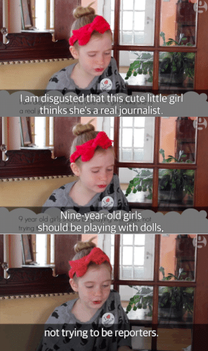 "Cute, Fake, and Gif: am disgusted that this cute little gir  a real  thinks she's a real journalist.   9 year old girl  trying  Nine-year-old girls  should be playing with dolls,  not   not trying to be reporters. damienroc:  saltycaramellatte:  zonepan:  badgersprite:  guardian:  ""I didn't start publishing Pennsylvania's Orange Street News so that people would think I'm cute. I want to get the truth to people, even if it makes grownups mad,"" says 9-year-old Hilde Kate Lysiak, publisher of and reporter for the Orange Street News. After reporting on a suspected homicide in Selinsgrove, Pa., Hilde was harassed by ""disgusted"" adults commenting on her site, saying her time would be better spent at tea parties and playing with dolls.  Hilde has something to say, and she takes no prisoners, firing back at her aging critics, with a video and in her column for the Guardian.   how pathetic do you have to be to pick on a literal nine year old           Originally posted by iammannequinn    She's going places.  She writes better than I did at 9.Hell, she probably writes better than I did at 29."