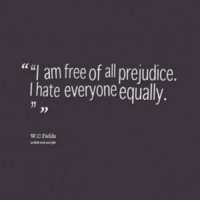 """Free, All, and I Hate Everyone: """""""" am free of all prejudice.  I hate everyone equally  cc t  0D  W.C Fields"""