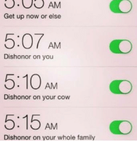 dishonored: AM  Get up now or else  5:07 AM  Dishonor on you  5:10 AM  Dishonor on your cow  5:15 AM  Dishonor on your whole family