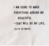 Beautiful, Life, and Will: AM GOING TO MAKE  EVERYTHING AROUND ME  BEAUTIFUL  -THAT WILL BE MY LIFE.  -ELSIE DE WOLFE