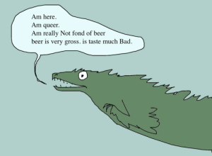 shittydinosaurdrawings:  shittydinosaurdrawings: hi helo greetings here is an opinion by ME. : Am here  Am queer  Am really Not fond of beer  beer is very gross. is taste much Bad shittydinosaurdrawings:  shittydinosaurdrawings: hi helo greetings here is an opinion by ME.