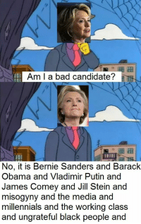 Bad, Bernie Sanders, and Obama: Am I a bad candidate  No, it is Bernie Sanders and Barack  Obama and Vladimir Putin and  James Comey and Jill Stein and  misogyny and the media and  millennials and the working class  and ungrateful black people and