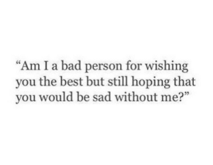 "Bad, Best, and Sad: ""Am I a bad person for wishing  you the best but still hoping that  you would be sad without me?"""