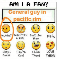 @cassie_carolyn23 sorry no clue: Am I A FAN?  General guy in  pacific rim  ma who? BURN THEM Don't Like  Meho  ALIVE!  Them  okay They're  I Like  LOVE  Guess  Cool Them!  THEM! @cassie_carolyn23 sorry no clue