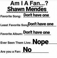 How To Make A Pitbull Song: Am I A Fan...?  Shawn Mendes  Favorite Song  Dont have one  Least Favorite Dont have one  Song  Favorite Album  Dont have one  Nope  Ever seen Them Live:  No  Are you a Fan: