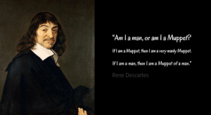 "Philosophy, René Descartes, and Muppet: ""Am I a man, or am l a Muppet?  If l am a Muppet, then I am a very manly Muppet.  If l am a man, then I am a Muppet of a man.""  Rene Descartes Descartes Biggest Influence on Philosophy, 1637"