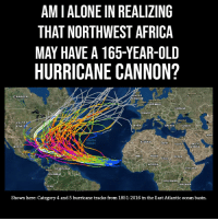Africa, Being Alone, and Canada: AM I ALONE IN REALIZING  THAT NORTHWEST AFRICA  MAY HAVE A 165-YEAR-OLD  HURRICANE CANNON?  CANADA  INGDOM  ERMAN  UKRAINE  RANCE n  Istanbu  UNITED  STATFS  PAIN  TURKEY  Atlantic  Ocean  MEXICO  A RABI  SU DAN  NIGERIA  Bogot VENEZUELA  DR CON  PERU  Shown here: Category 4 and 5 hurricane tracks from 1851-2016 in the East Atlantic ocean basin.