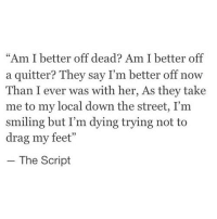 "Http, Feet, and Her: ""Am I better off dead? Am I better off  a quitter? They say I'm better off now  Than I ever was with her, As they take  me to my local down the street, I'm  smiling but I'm dying trying not to  drag my feet""  - The Script http://iglovequotes.net/"
