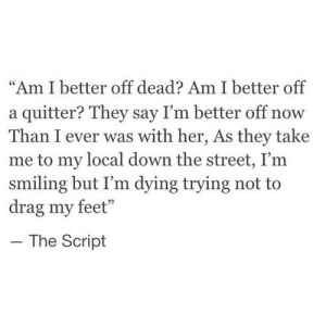 "Feet, Her, and Net: ""Am I better off dead? Am I better off  a quitter? They say I'm better off now  Than I ever was with her, As they take  me to my local down the street, I'm  smiling but I'm dying trying not to  drag my feet""  The Script https://iglovequotes.net/"