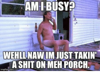 <p>Naw I Got Time…</p>: AM I-BUSYA  WEHLLNAW IM JUST TAKIN  A SHITON MEH PORCH <p>Naw I Got Time…</p>