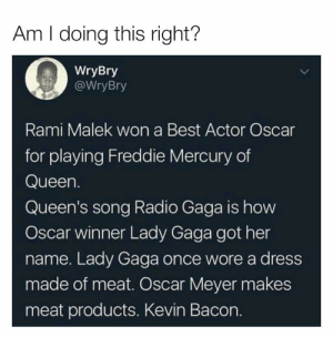 I think so? https://t.co/65kHa6VUym: Am I doing this right?  WryBry  WryBry  Rami Malek won a Best Actor Oscar  for playing Freddie Mercury of  Queen.  Queen's song Radio Gaga is how  Oscar winner Lady Gaga got her  name. Lady Gaga once wore a dress  made of meat. Oscar Meyer makes  meat products. Kevin Bacon. I think so? https://t.co/65kHa6VUym