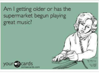 Memes, Music, and Someecards: Am I getting older or has the  supermarket begun playing  great music?  yourdecards  someecards.com
